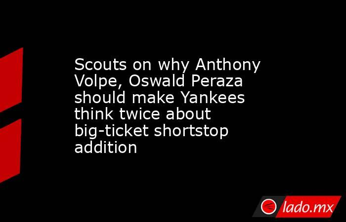 Scouts on why Anthony Volpe, Oswald Peraza should make Yankees think twice about big-ticket shortstop addition. Noticias en tiempo real