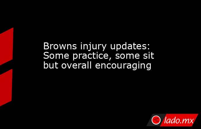 Browns injury updates: Some practice, some sit but overall encouraging. Noticias en tiempo real