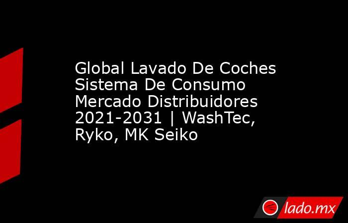 Global Lavado De Coches Sistema De Consumo Mercado Distribuidores 2021-2031 | WashTec, Ryko, MK Seiko. Noticias en tiempo real