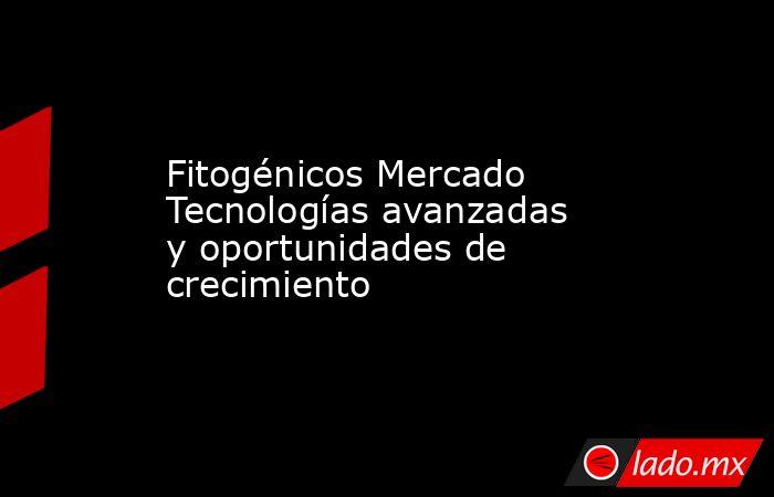 Fitogénicos Mercado Tecnologías avanzadas y oportunidades de crecimiento. Noticias en tiempo real