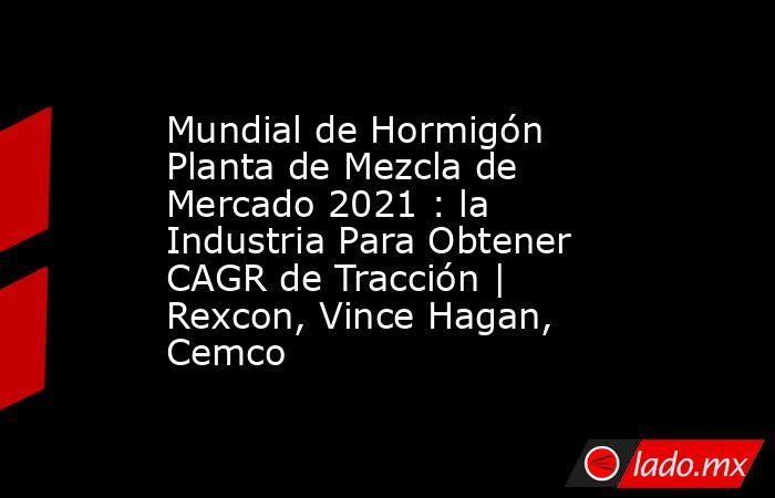 Mundial de Hormigón Planta de Mezcla de Mercado 2021 : la Industria Para Obtener CAGR de Tracción   Rexcon, Vince Hagan, Cemco. Noticias en tiempo real