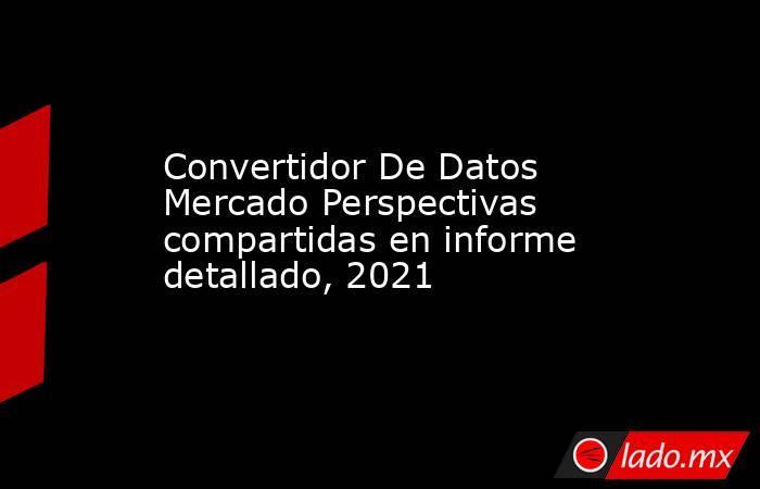 Convertidor De Datos Mercado Perspectivas compartidas en informe detallado, 2021. Noticias en tiempo real