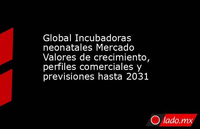 Global Incubadoras neonatales Mercado Valores de crecimiento, perfiles comerciales y previsiones hasta 2031. Noticias en tiempo real