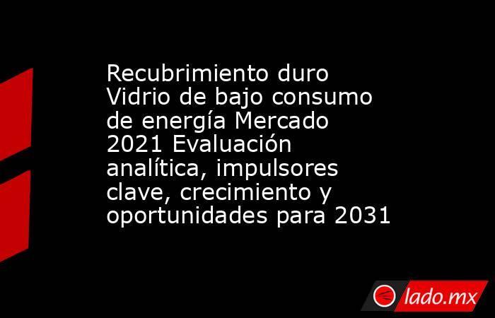Recubrimiento duro Vidrio de bajo consumo de energía Mercado 2021 Evaluación analítica, impulsores clave, crecimiento y oportunidades para 2031. Noticias en tiempo real