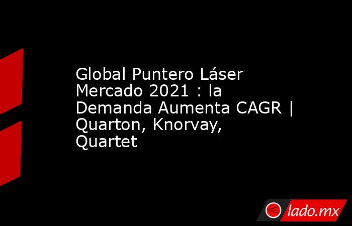 Global Puntero Láser Mercado 2021 : la Demanda Aumenta CAGR   Quarton, Knorvay, Quartet. Noticias en tiempo real