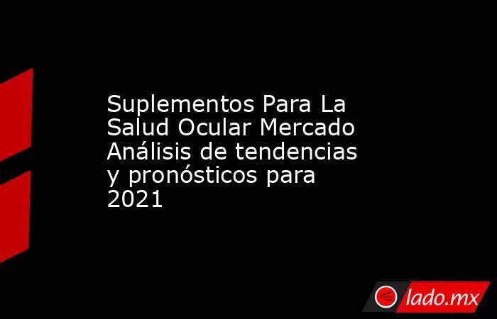 Suplementos Para La Salud Ocular Mercado Análisis de tendencias y pronósticos para 2021. Noticias en tiempo real