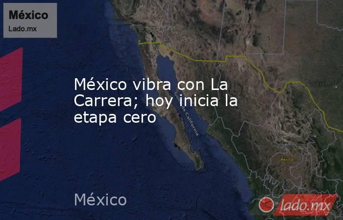 México vibra con La Carrera; hoy inicia la etapa cero. Noticias en tiempo real