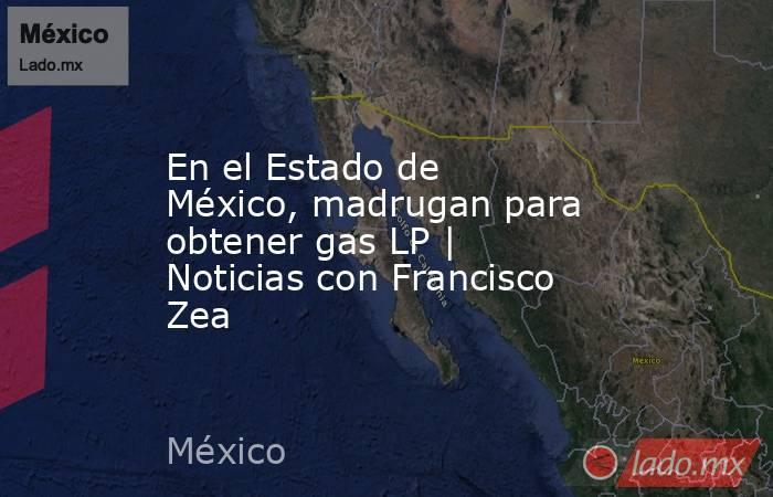 En el Estado de México, madrugan para obtener gas LP   Noticias con Francisco Zea. Noticias en tiempo real