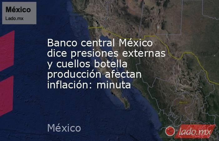 Banco central México dice presiones externas y cuellos botella producción afectan inflación: minuta. Noticias en tiempo real