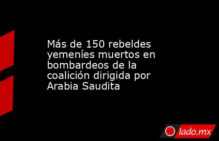 Más de 150 rebeldes yemeníes muertos en bombardeos de la coalición dirigida por Arabia Saudita. Noticias en tiempo real