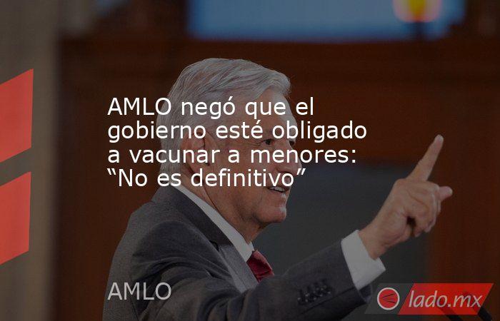 """AMLO negó que el gobierno esté obligado a vacunar a menores: """"No es definitivo"""". Noticias en tiempo real"""