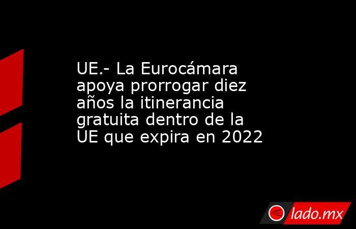 UE.- La Eurocámara apoya prorrogar diez años la itinerancia gratuita dentro de la UE que expira en 2022. Noticias en tiempo real