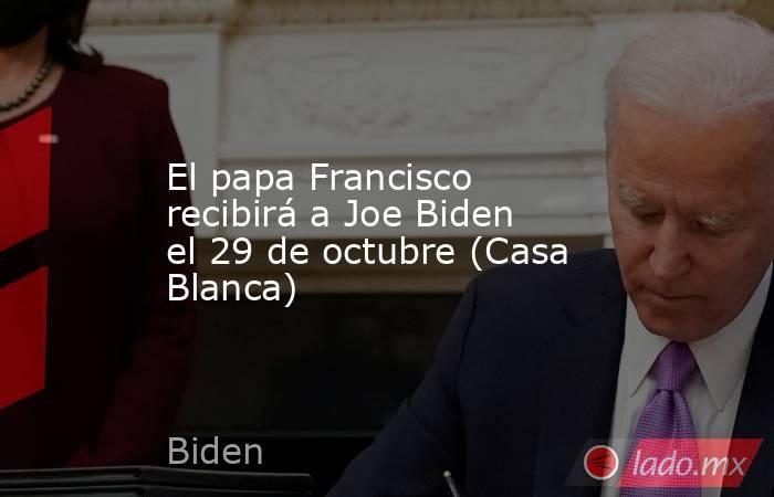 El papa Francisco recibirá a Joe Biden el 29 de octubre (Casa Blanca). Noticias en tiempo real
