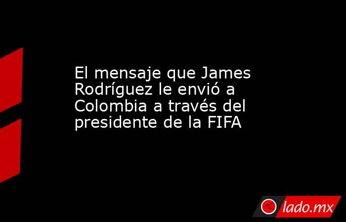 El mensaje que James Rodríguez le envió a Colombia a través del presidente de la FIFA. Noticias en tiempo real