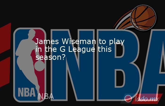 James Wiseman to play in the G League this season?. Noticias en tiempo real