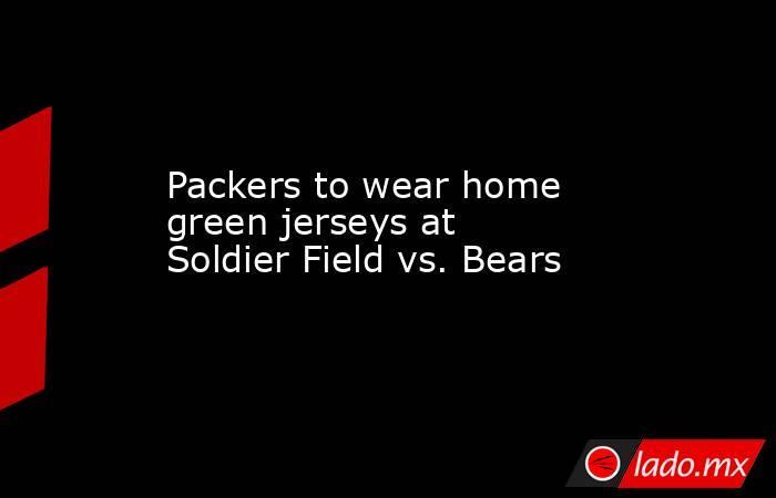 Packers to wear home green jerseys at Soldier Field vs. Bears. Noticias en tiempo real
