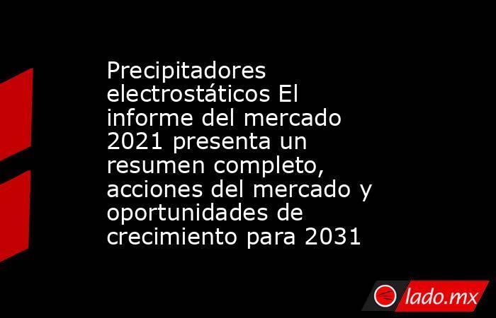 Precipitadores electrostáticos El informe del mercado 2021 presenta un resumen completo, acciones del mercado y oportunidades de crecimiento para 2031. Noticias en tiempo real