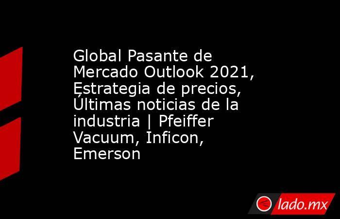 Global Pasante de Mercado Outlook 2021, Estrategia de precios, Últimas noticias de la industria | Pfeiffer Vacuum, Inficon, Emerson. Noticias en tiempo real