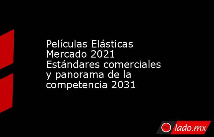 Películas Elásticas Mercado 2021 Estándares comerciales y panorama de la competencia 2031. Noticias en tiempo real