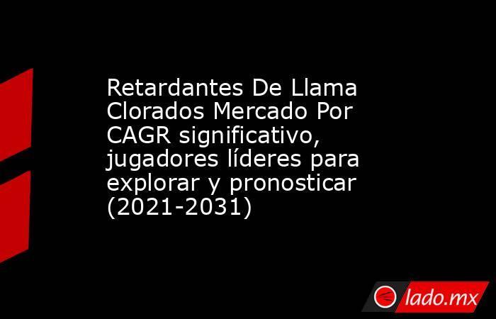 Retardantes De Llama Clorados Mercado Por CAGR significativo, jugadores líderes para explorar y pronosticar (2021-2031). Noticias en tiempo real