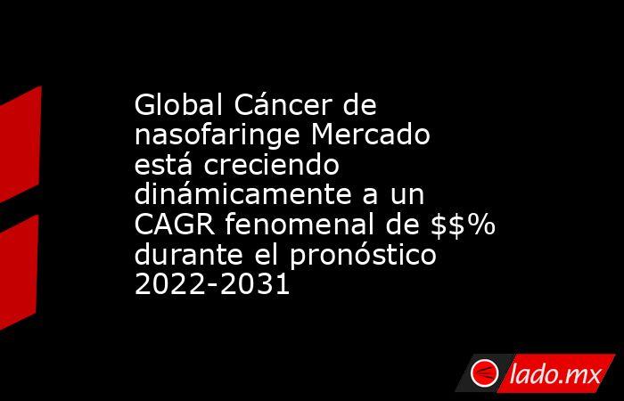 Global Cáncer de nasofaringe Mercado está creciendo dinámicamente a un CAGR fenomenal de $$% durante el pronóstico 2022-2031. Noticias en tiempo real