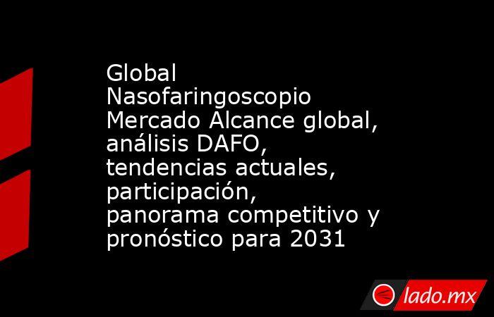 Global Nasofaringoscopio Mercado Alcance global, análisis DAFO, tendencias actuales, participación, panorama competitivo y pronóstico para 2031. Noticias en tiempo real