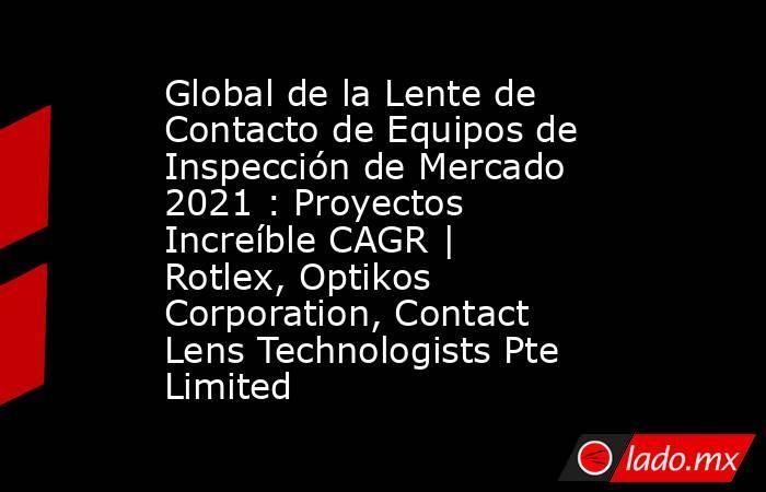 Global de la Lente de Contacto de Equipos de Inspección de Mercado 2021 : Proyectos Increíble CAGR | Rotlex, Optikos Corporation, Contact Lens Technologists Pte Limited. Noticias en tiempo real