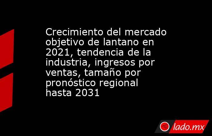 Crecimiento del mercado objetivo de lantano en 2021, tendencia de la industria, ingresos por ventas, tamaño por pronóstico regional hasta 2031. Noticias en tiempo real