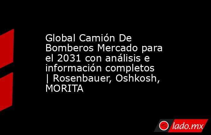 Global Camión De Bomberos Mercado para el 2031 con análisis e información completos | Rosenbauer, Oshkosh, MORITA. Noticias en tiempo real