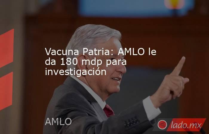 Vacuna Patria: AMLO le da 180 mdp para investigación. Noticias en tiempo real
