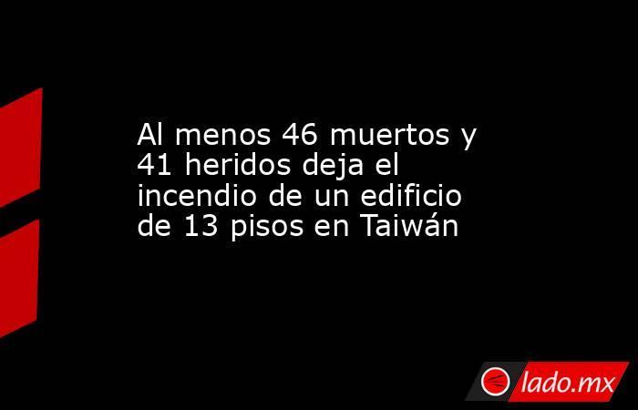 Al menos 46 muertos y 41 heridos deja el incendio de un edificio de 13 pisos en Taiwán . Noticias en tiempo real