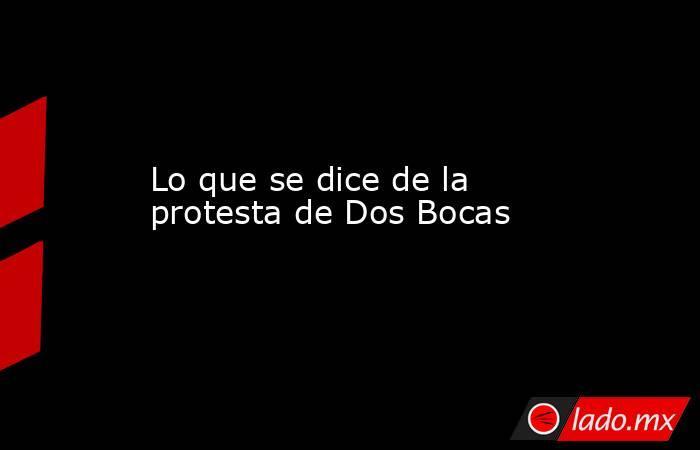 Lo que se dice de la protesta de Dos Bocas   . Noticias en tiempo real