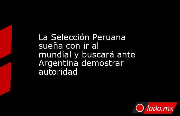La Selección Peruana sueña con ir al mundial y buscará ante Argentina demostrar autoridad. Noticias en tiempo real