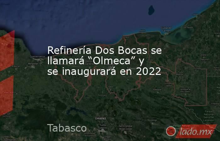 """Refinería Dos Bocas se llamará """"Olmeca"""" y se inaugurará en 2022. Noticias en tiempo real"""