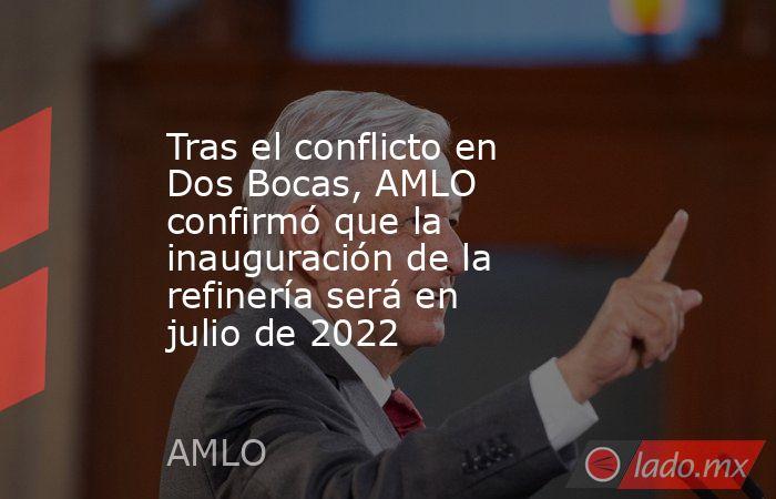 Tras el conflicto en Dos Bocas, AMLO confirmó que la inauguración de la refinería será en julio de 2022. Noticias en tiempo real