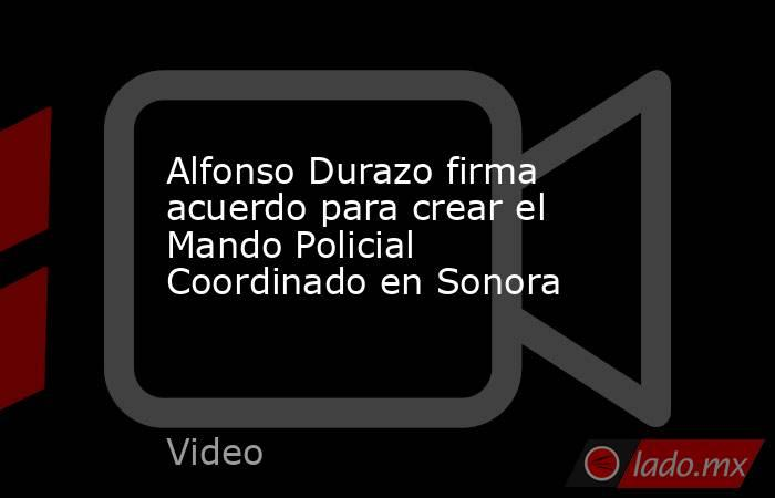 Alfonso Durazo firma acuerdo para crear el Mando Policial Coordinado en Sonora. Noticias en tiempo real
