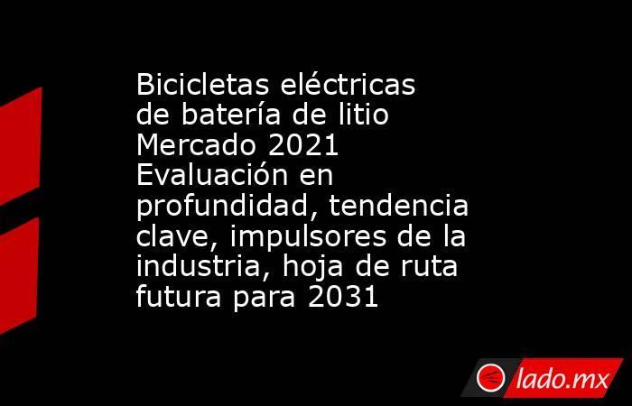 Bicicletas eléctricas de batería de litio Mercado 2021 Evaluación en profundidad, tendencia clave, impulsores de la industria, hoja de ruta futura para 2031. Noticias en tiempo real