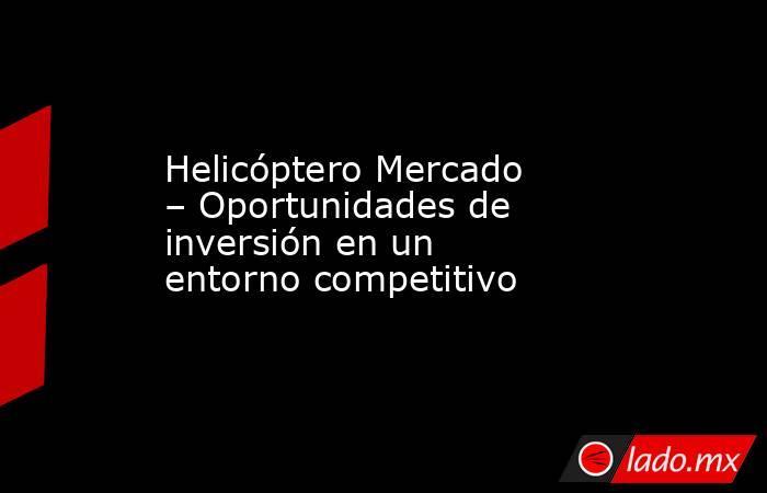 Helicóptero Mercado – Oportunidades de inversión en un entorno competitivo. Noticias en tiempo real