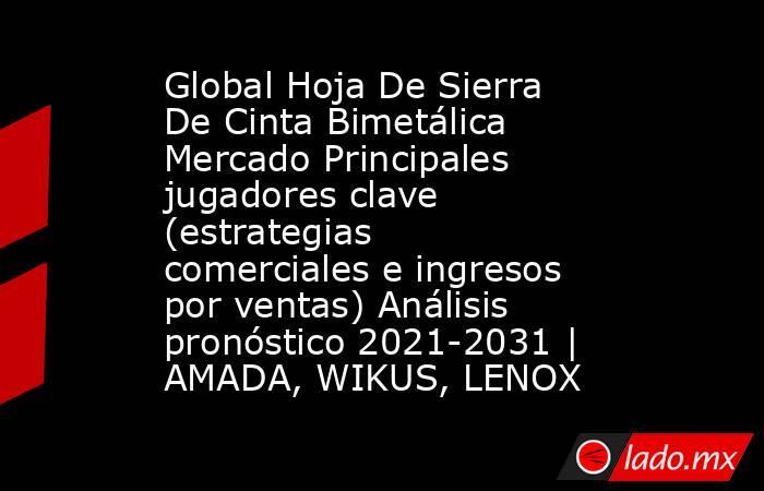 Global Hoja De Sierra De Cinta Bimetálica Mercado Principales jugadores clave (estrategias comerciales e ingresos por ventas) Análisis pronóstico 2021-2031   AMADA, WIKUS, LENOX. Noticias en tiempo real