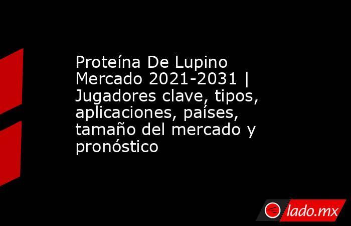 Proteína De Lupino Mercado 2021-2031   Jugadores clave, tipos, aplicaciones, países, tamaño del mercado y pronóstico. Noticias en tiempo real