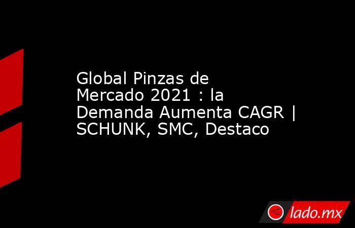 Global Pinzas de Mercado 2021 : la Demanda Aumenta CAGR | SCHUNK, SMC, Destaco. Noticias en tiempo real
