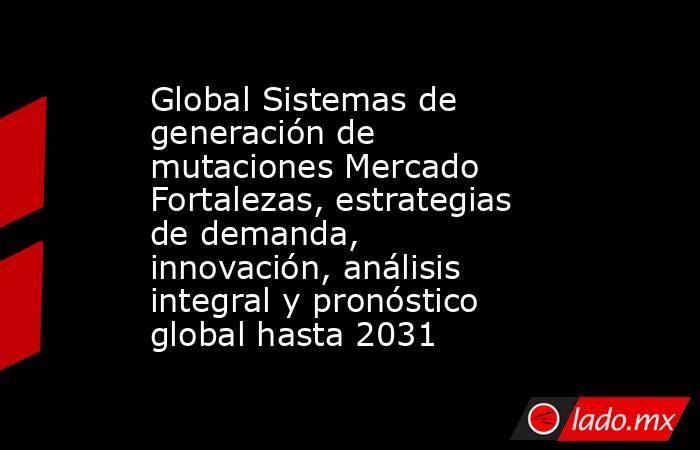 Global Sistemas de generación de mutaciones Mercado Fortalezas, estrategias de demanda, innovación, análisis integral y pronóstico global hasta 2031. Noticias en tiempo real