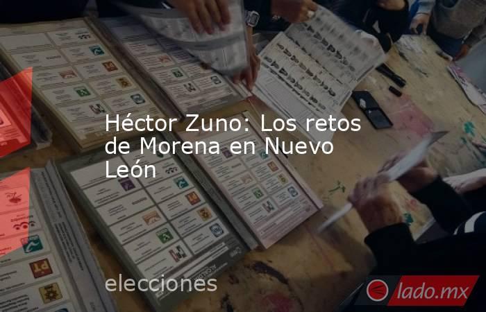 Héctor Zuno: Los retos de Morena en Nuevo León. Noticias en tiempo real