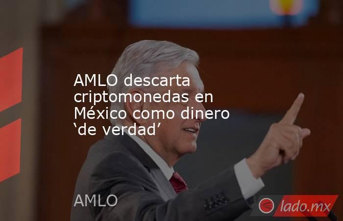AMLO descarta criptomonedas en México como dinero 'de verdad'. Noticias en tiempo real