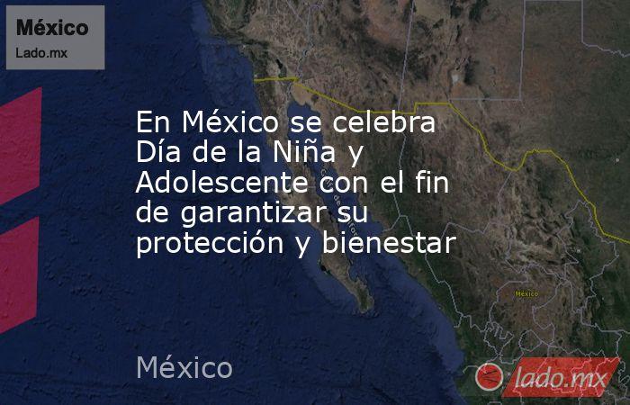 En México se celebra Día de la Niña y Adolescente con el fin de garantizar su protección y bienestar. Noticias en tiempo real