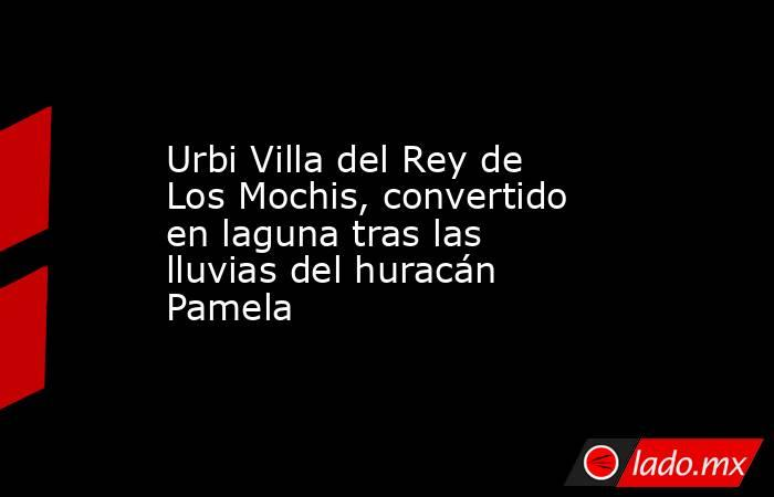 Urbi Villa del Rey de Los Mochis, convertido en laguna tras las lluvias del huracán Pamela. Noticias en tiempo real