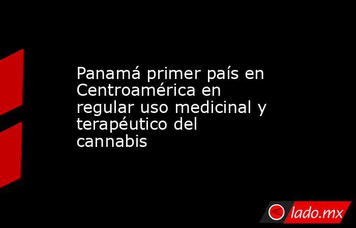 Panamá primer país en Centroamérica en regular uso medicinal y terapéutico del cannabis. Noticias en tiempo real