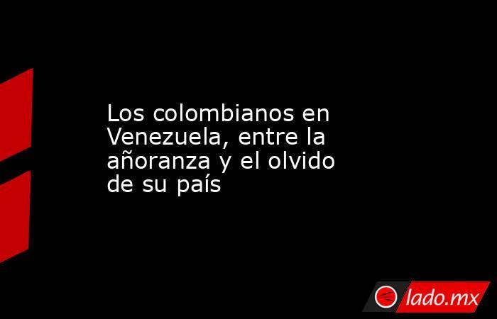 Los colombianos en Venezuela, entre la añoranza y el olvido de su país. Noticias en tiempo real