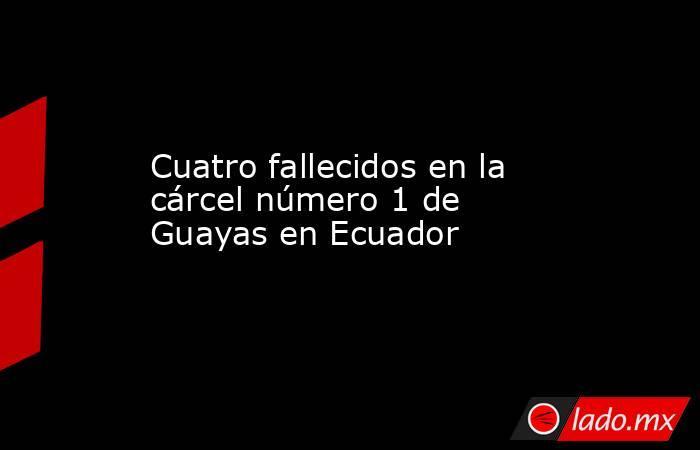 Cuatro fallecidos en la cárcel número 1 de Guayas en Ecuador. Noticias en tiempo real