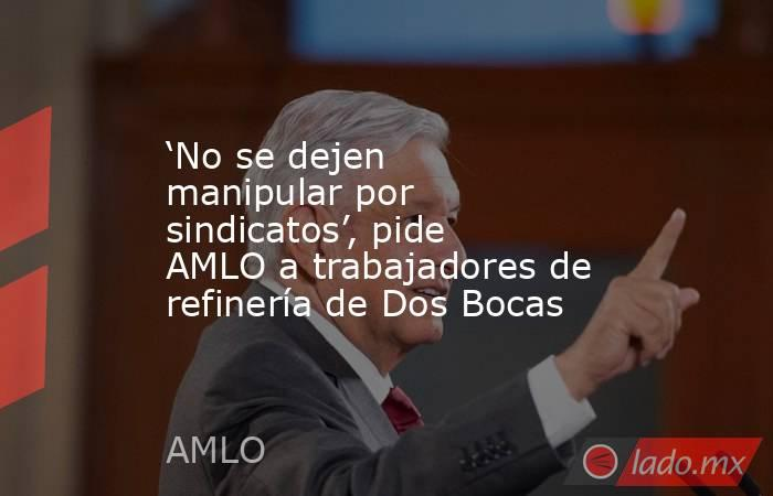 'No se dejen manipular por sindicatos', pide AMLO a trabajadores de refinería de Dos Bocas. Noticias en tiempo real